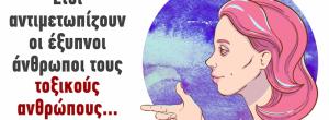 9 τρόποι που αντιμετωπίζουν τους τοξικούς ανθρώπους οι έξυπνοι άνθρωποι